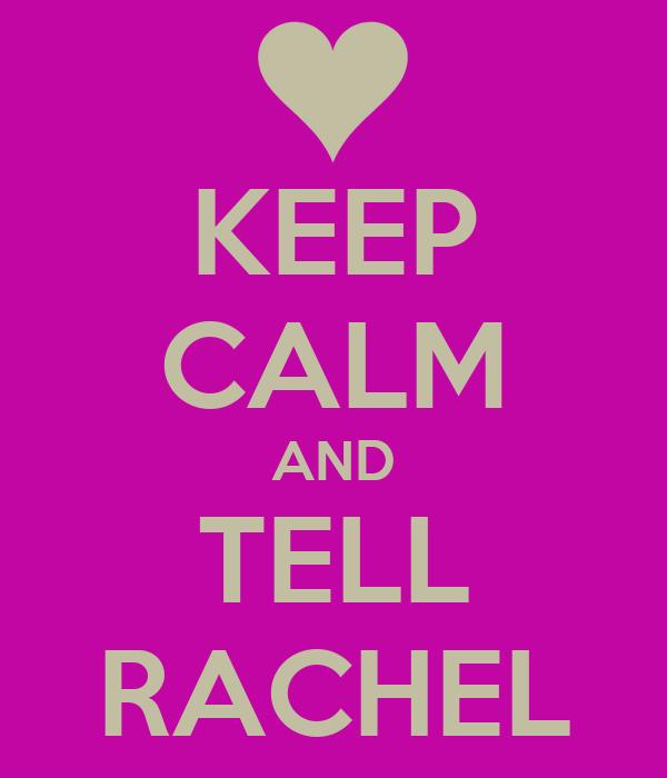 KEEP CALM AND TELL RACHEL