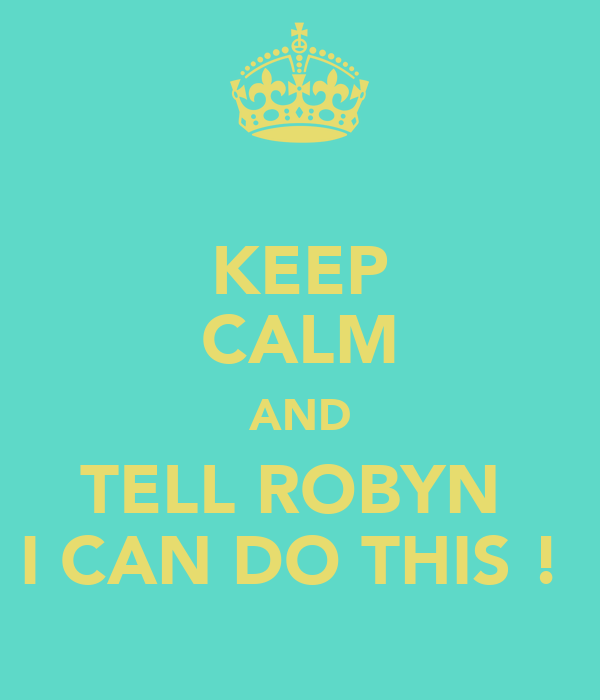 KEEP CALM AND TELL ROBYN  I CAN DO THIS !