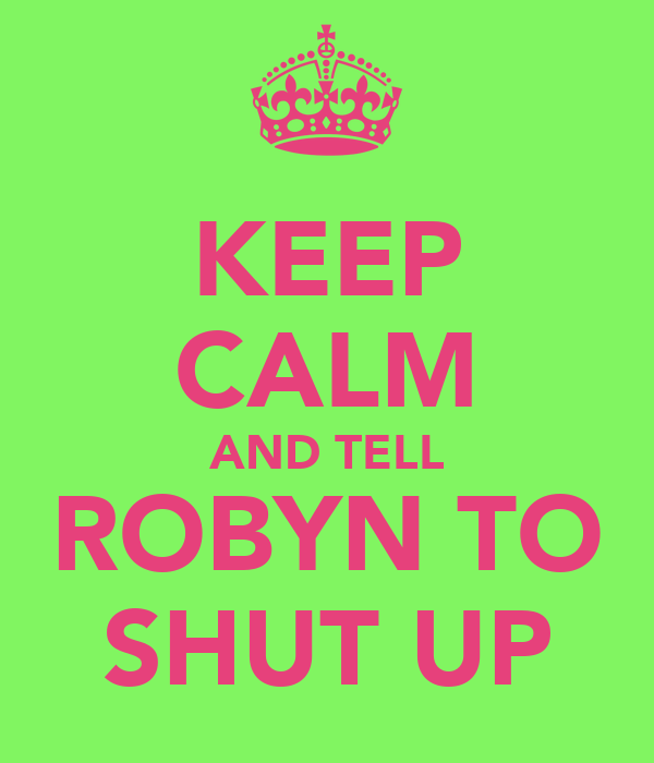 KEEP CALM AND TELL ROBYN TO SHUT UP
