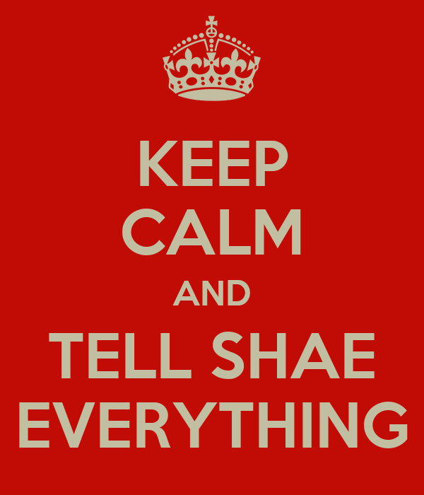 KEEP CALM AND TELL SHAE EVERYTHING