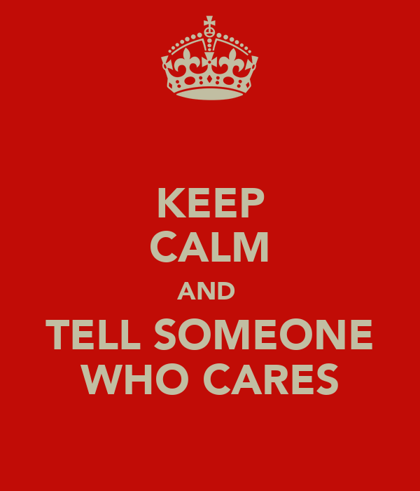 KEEP CALM AND  TELL SOMEONE WHO CARES