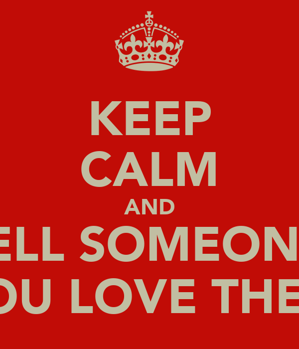 KEEP CALM AND TELL SOMEONE  YOU LOVE THEM