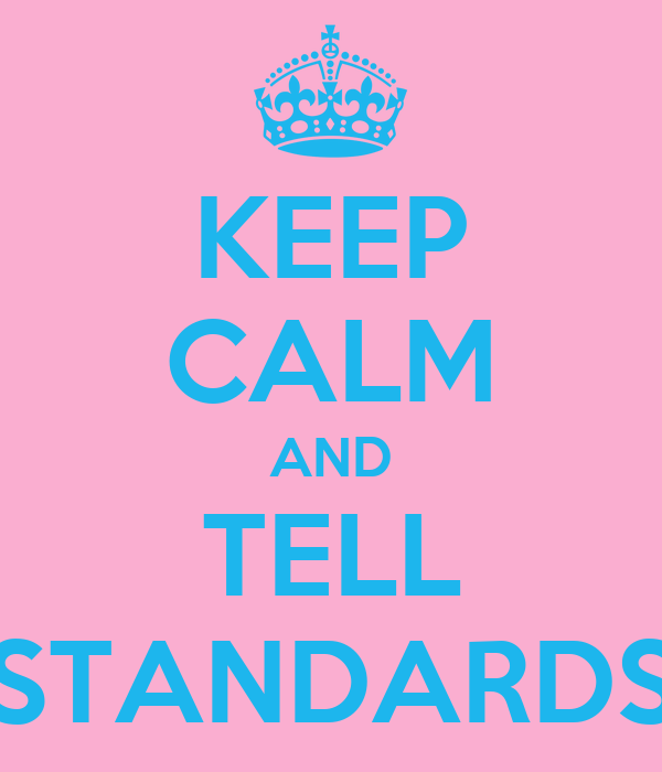 KEEP CALM AND TELL STANDARDS