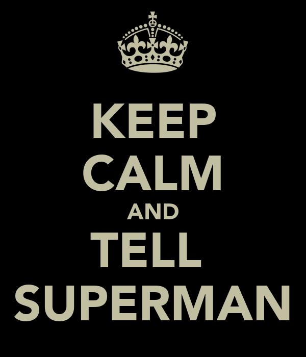 KEEP CALM AND TELL  SUPERMAN