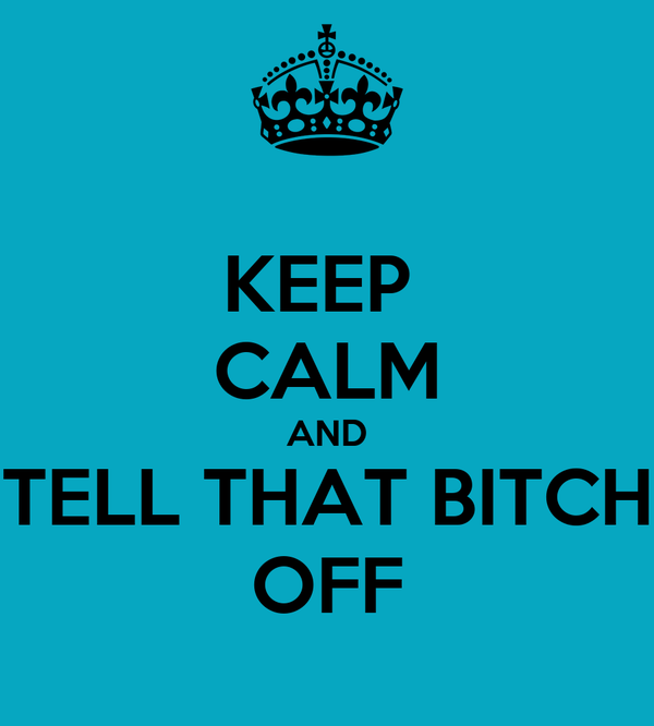 KEEP  CALM AND TELL THAT BITCH OFF