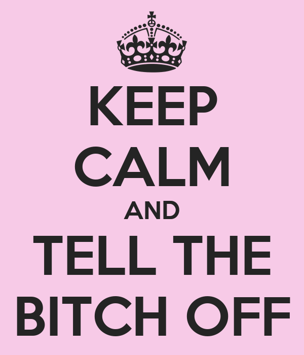 KEEP CALM AND TELL THE BITCH OFF