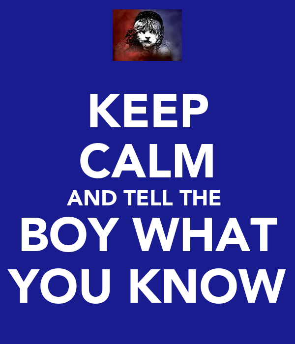 KEEP CALM AND TELL THE  BOY WHAT YOU KNOW