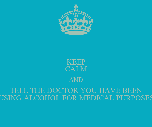 KEEP CALM AND TELL THE DOCTOR YOU HAVE BEEN USING ALCOHOL FOR MEDICAL PURPOSES