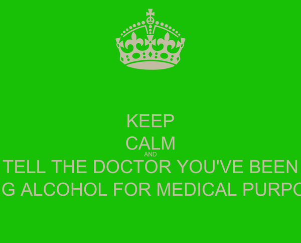 KEEP CALM AND TELL THE DOCTOR YOU'VE BEEN USING ALCOHOL FOR MEDICAL PURPOSES
