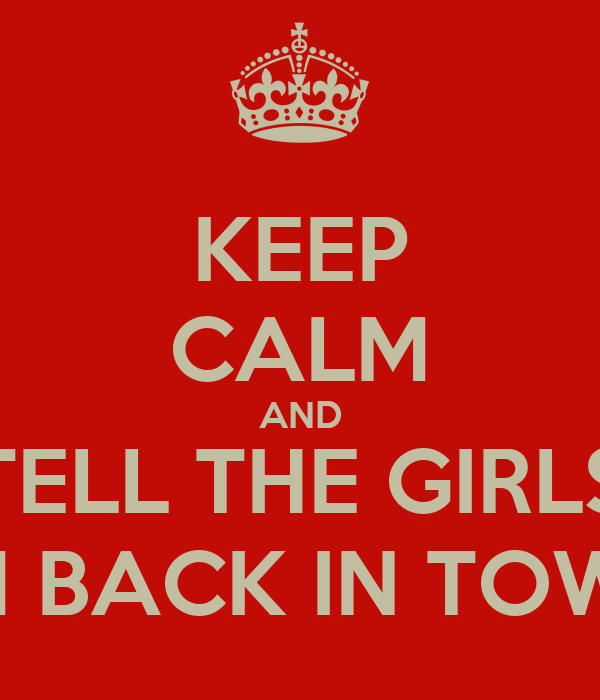 KEEP CALM AND TELL THE GIRLS I'M BACK IN TOWN