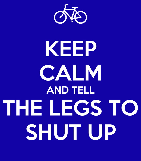 KEEP CALM AND TELL THE LEGS TO SHUT UP