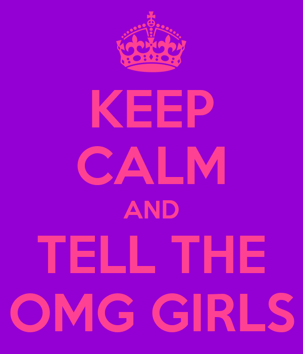 KEEP CALM AND TELL THE OMG GIRLS