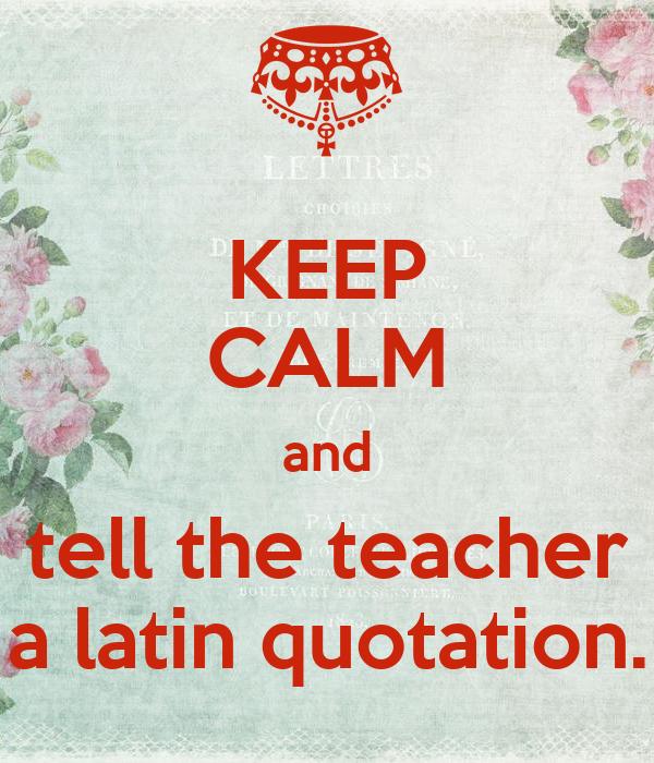 KEEP CALM and tell the teacher a latin quotation.