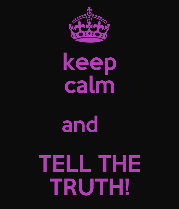 keep calm and    TELL THE TRUTH!