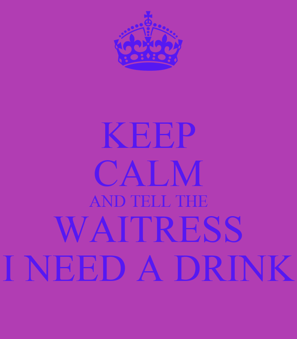 KEEP CALM AND TELL THE WAITRESS I NEED A DRINK