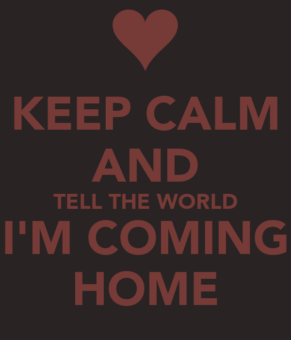 KEEP CALM AND TELL THE WORLD I'M COMING HOME