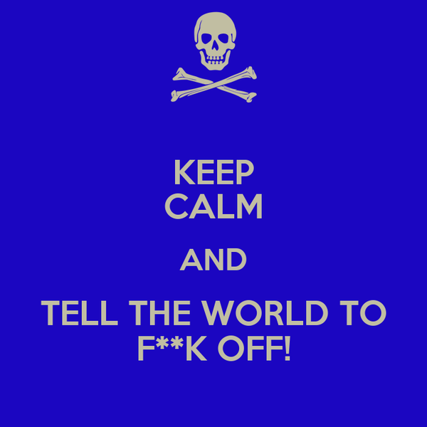 KEEP CALM AND TELL THE WORLD TO F**K OFF!