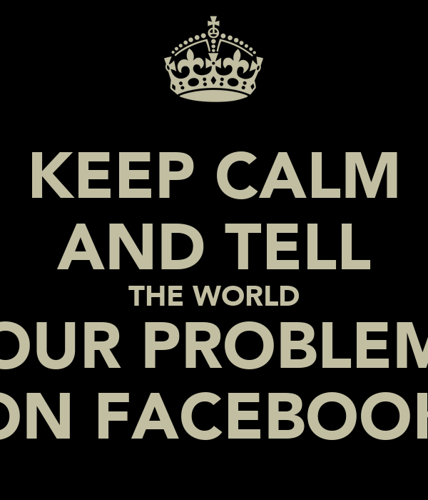 KEEP CALM AND TELL THE WORLD YOUR PROBLEMS ON FACEBOOK
