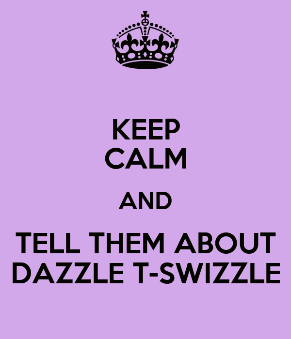 KEEP CALM AND TELL THEM ABOUT DAZZLE T-SWIZZLE