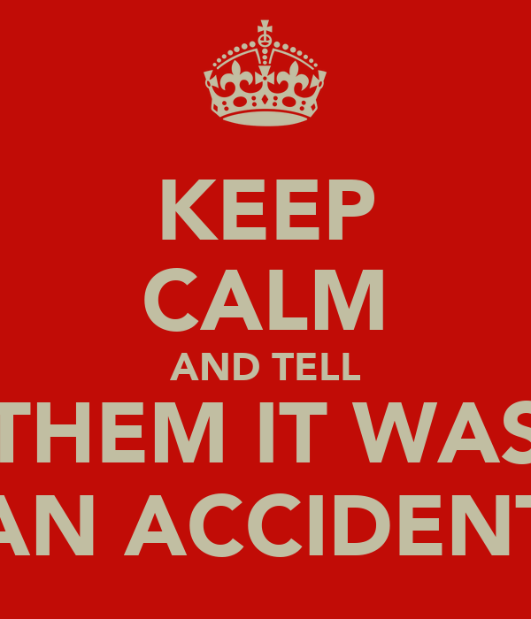 KEEP CALM AND TELL THEM IT WAS AN ACCIDENT