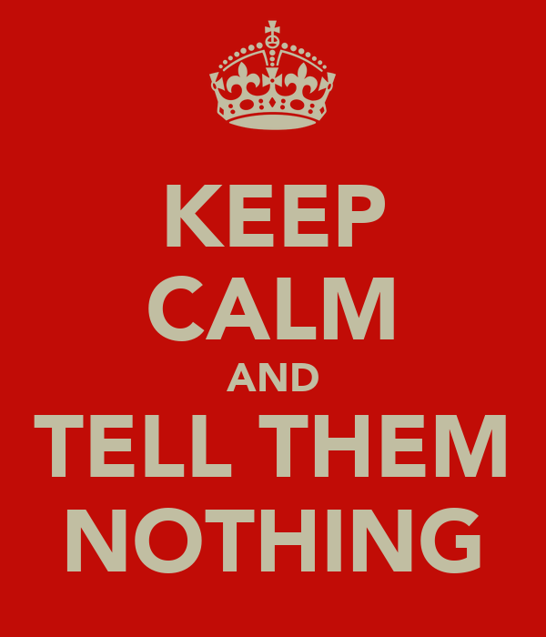 KEEP CALM AND TELL THEM NOTHING