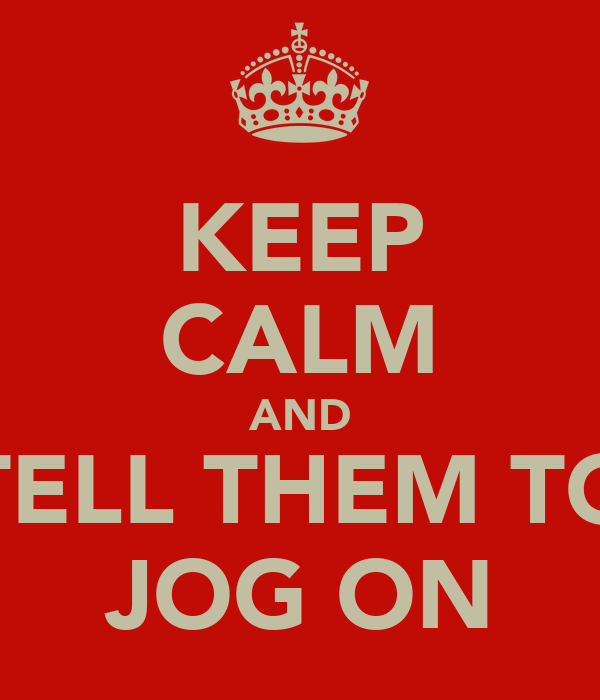 KEEP CALM AND TELL THEM TO JOG ON