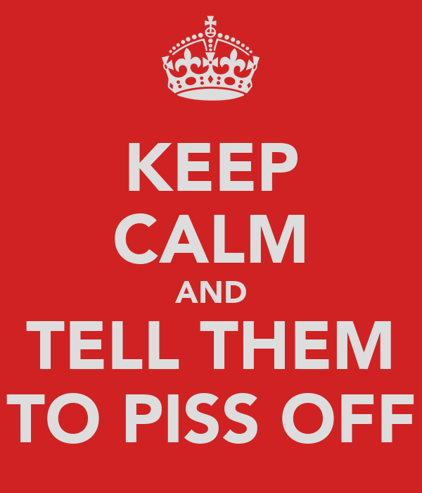 KEEP CALM AND TELL THEM TO PISS OFF
