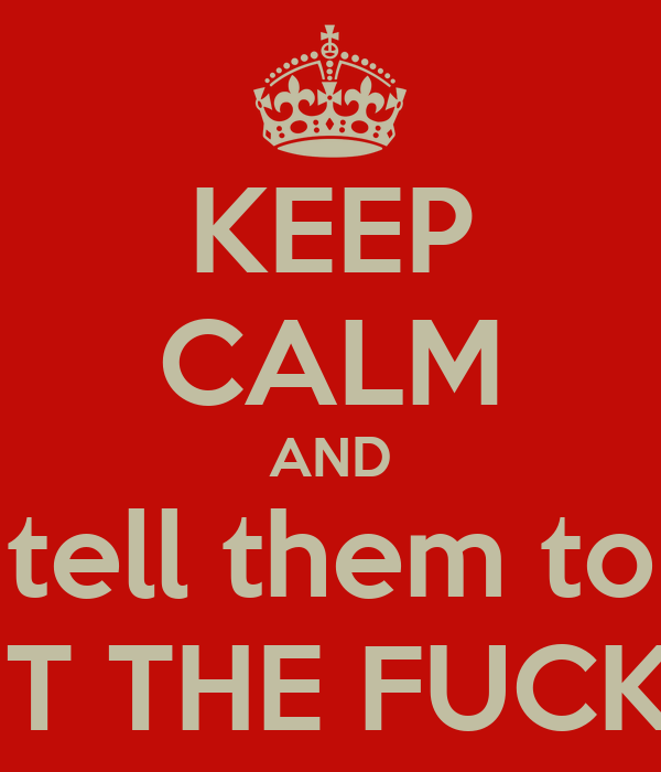 KEEP CALM AND tell them to SHUT THE FUCK UP!