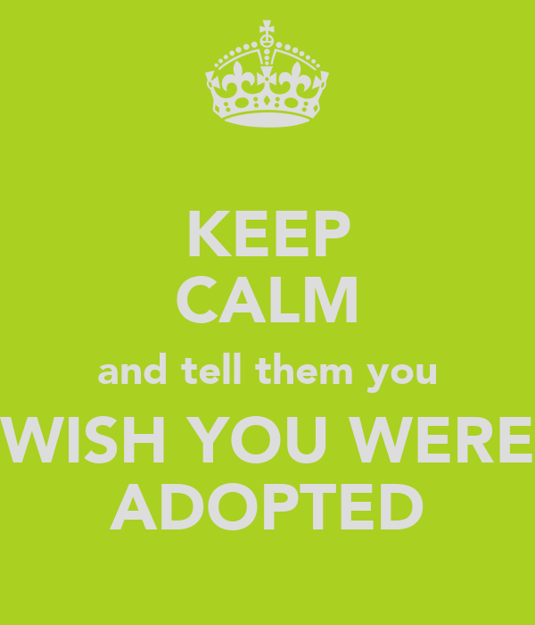 KEEP CALM and tell them you WISH YOU WERE ADOPTED