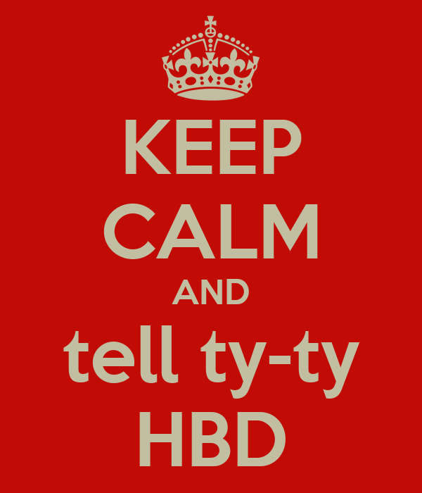 KEEP CALM AND tell ty-ty HBD
