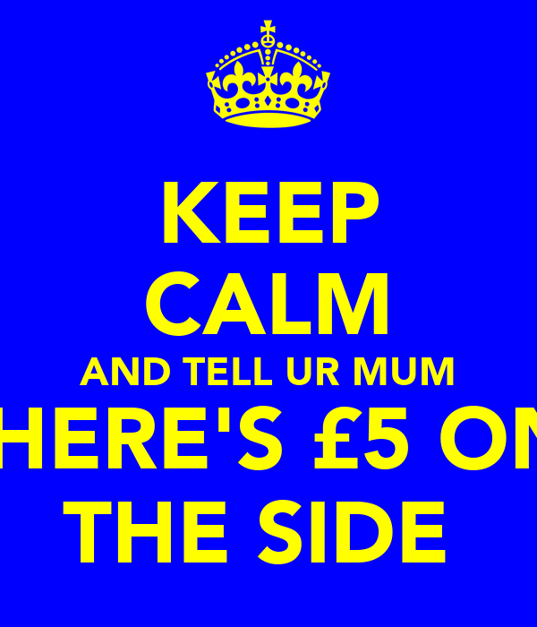 KEEP CALM AND TELL UR MUM THERE'S £5 ON  THE SIDE