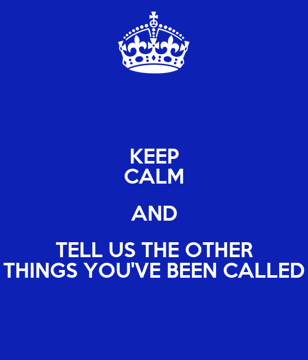 KEEP CALM AND TELL US THE OTHER THINGS YOU'VE BEEN CALLED