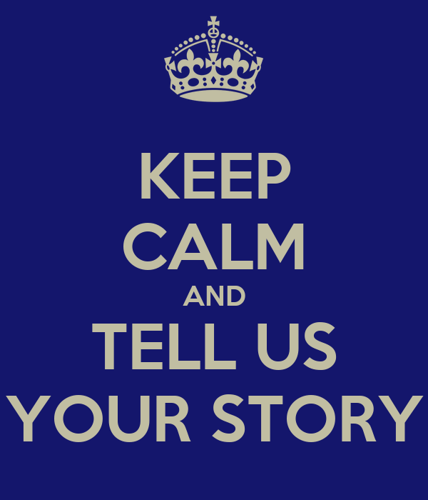 KEEP CALM AND TELL US YOUR STORY