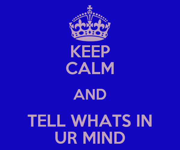 KEEP CALM AND TELL WHATS IN UR MIND