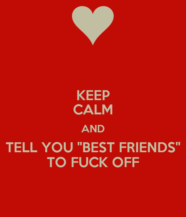 "KEEP CALM AND TELL YOU ""BEST FRIENDS"" TO FUCK OFF"