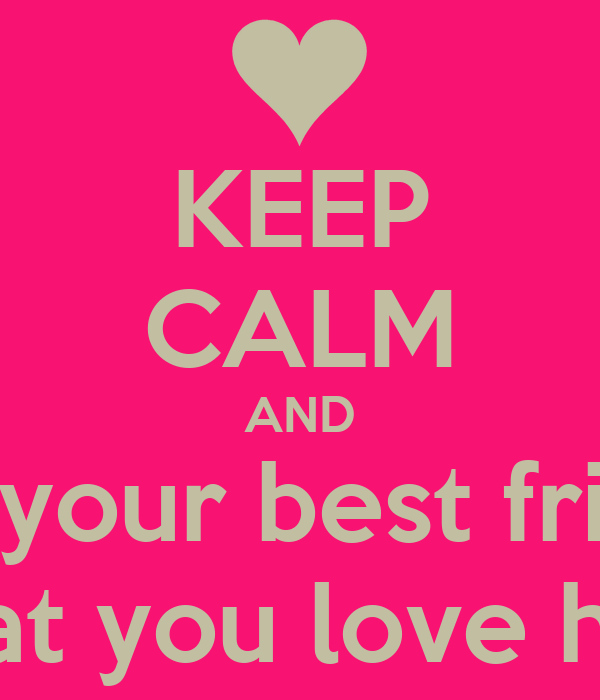 KEEP CALM AND tell your best friend that you love her