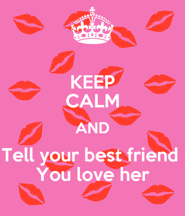 KEEP CALM AND Tell your best friend  You love her