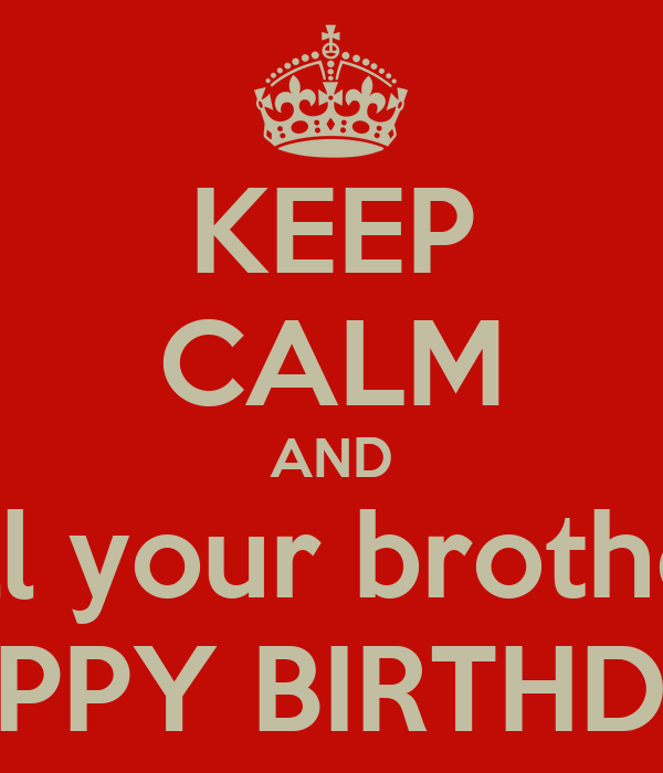 KEEP CALM AND tell your brother  HAPPY BIRTHDAY