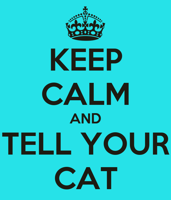 KEEP CALM AND TELL YOUR CAT