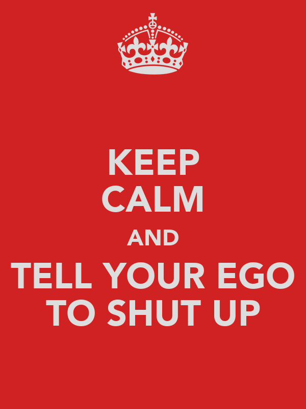 KEEP CALM AND TELL YOUR EGO TO SHUT UP