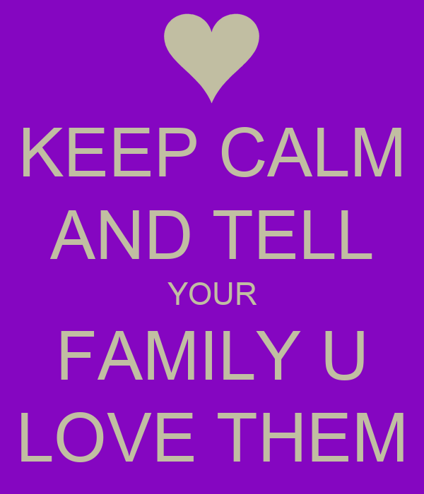KEEP CALM AND TELL YOUR FAMILY U LOVE THEM