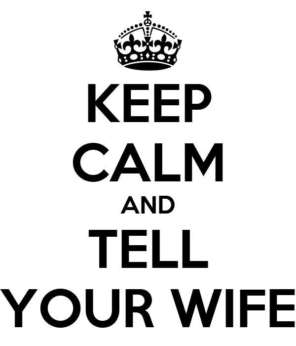 KEEP CALM AND TELL YOUR WIFE
