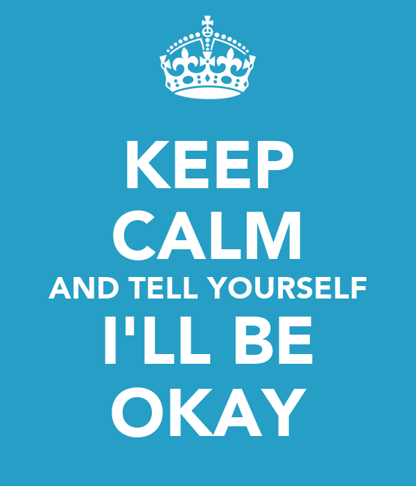 KEEP CALM AND TELL YOURSELF I'LL BE OKAY