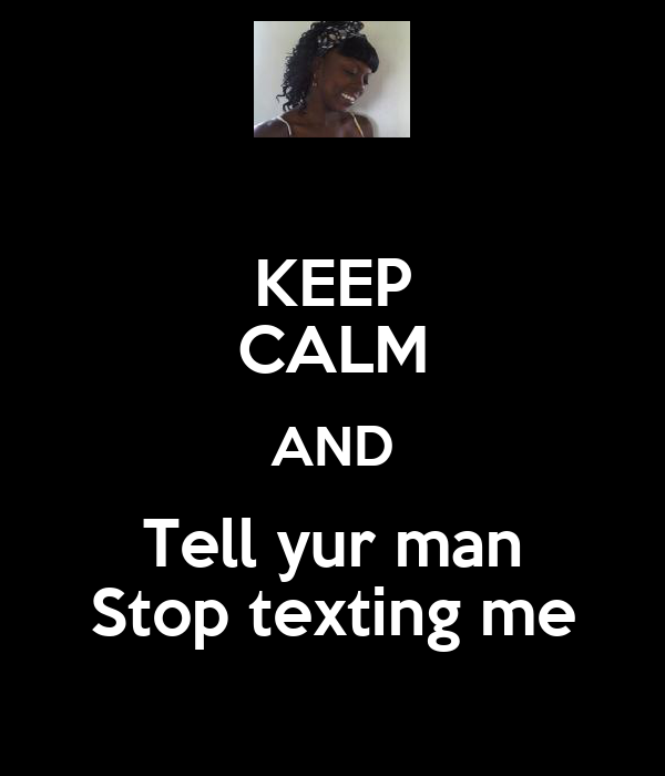 KEEP CALM AND Tell yur man Stop texting me
