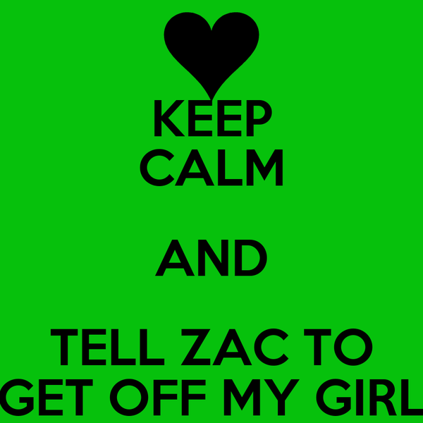 KEEP CALM AND TELL ZAC TO GET OFF MY GIRL