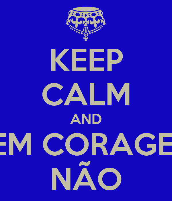 KEEP CALM AND TEM CORAGEM NÃO