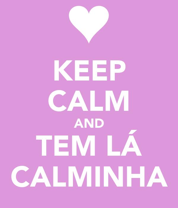 KEEP CALM AND TEM LÁ CALMINHA