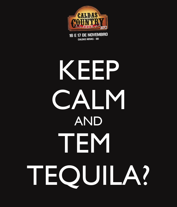 KEEP CALM AND TEM  TEQUILA?