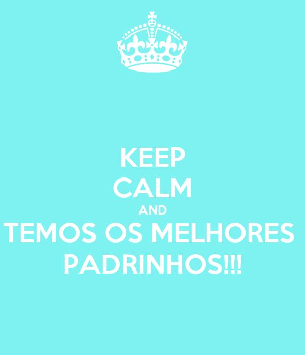 KEEP CALM AND TEMOS OS MELHORES  PADRINHOS!!!