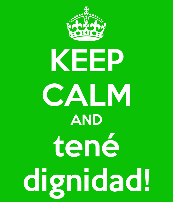 KEEP CALM AND tené dignidad!